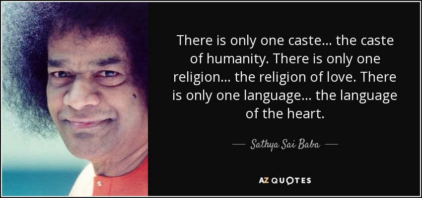There is only one caste... the caste of humanity. There is only one religion... the religion of love. There is only one language... the language of the heart. - Sathya Sai Baba