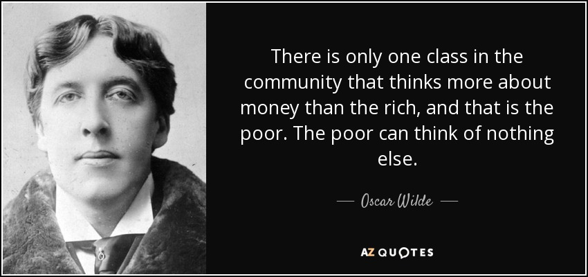 There is only one class in the community that thinks more about money than the rich, and that is the poor. The poor can think of nothing else. - Oscar Wilde