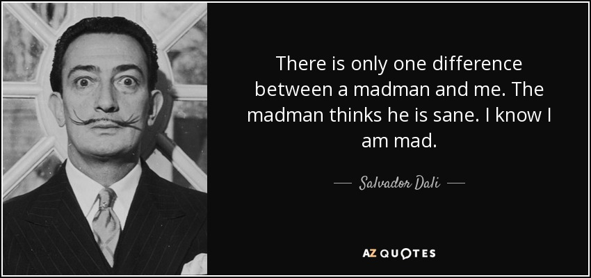 There is only one difference between a madman and me. The madman thinks he is sane. I know I am mad. - Salvador Dali