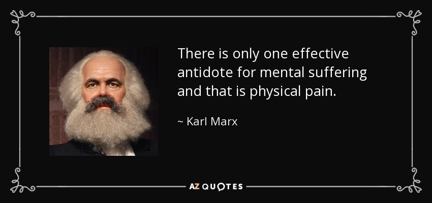 There is only one effective antidote for mental suffering and that is physical pain. - Karl Marx