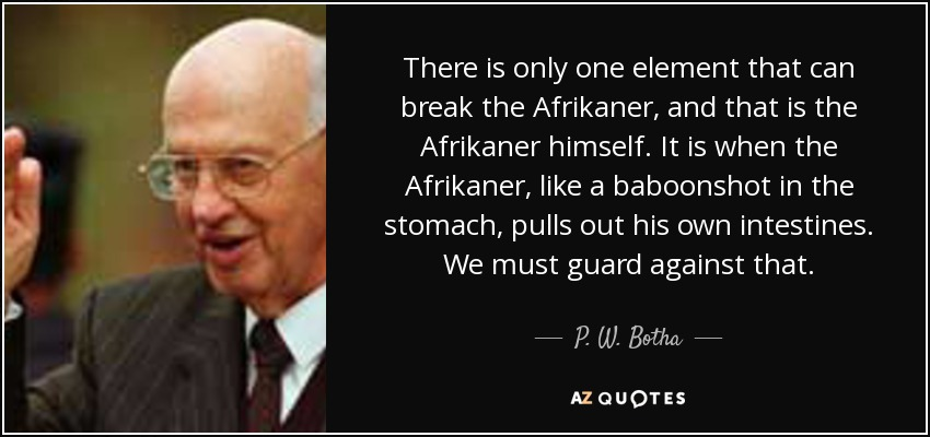 There is only one element that can break the Afrikaner, and that is the Afrikaner himself. It is when the Afrikaner, like a baboonshot in the stomach, pulls out his own intestines. We must guard against that. - P. W. Botha