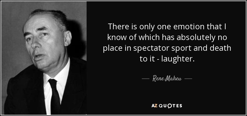 There is only one emotion that I know of which has absolutely no place in spectator sport and death to it - laughter. - Rene Maheu