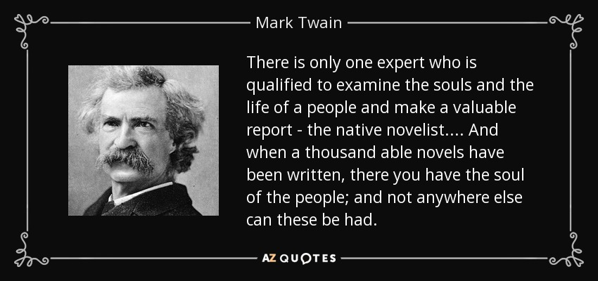 There is only one expert who is qualified to examine the souls and the life of a people and make a valuable report - the native novelist. ... And when a thousand able novels have been written, there you have the soul of the people; and not anywhere else can these be had. - Mark Twain