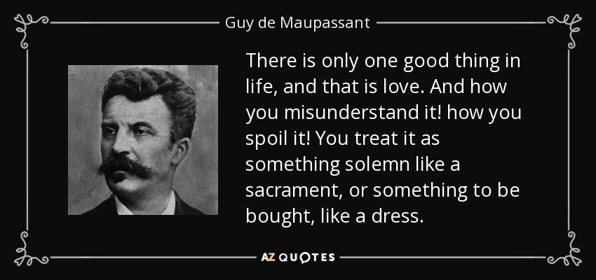There is only one good thing in life, and that is love. And how you misunderstand it! how you spoil it! You treat it as something solemn like a sacrament, or something to be bought, like a dress. - Guy de Maupassant