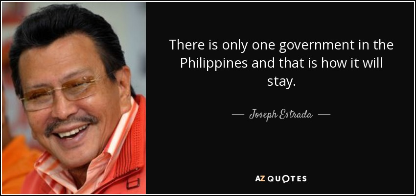 There is only one government in the Philippines and that is how it will stay. - Joseph Estrada
