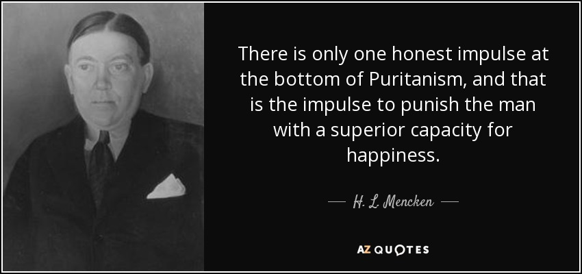 There is only one honest impulse at the bottom of Puritanism, and that is the impulse to punish the man with a superior capacity for happiness. - H. L. Mencken