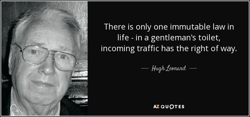 There is only one immutable law in life - in a gentleman's toilet, incoming traffic has the right of way. - Hugh Leonard