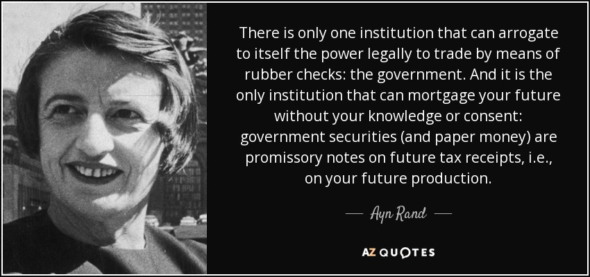 There is only one institution that can arrogate to itself the power legally to trade by means of rubber checks: the government. And it is the only institution that can mortgage your future without your knowledge or consent: government securities (and paper money) are promissory notes on future tax receipts, i.e., on your future production. - Ayn Rand