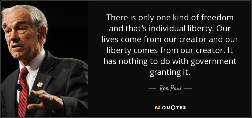 There is only one kind of freedom and that's individual liberty. Our lives come from our creator and our liberty comes from our creator. It has nothing to do with government granting it. - Ron Paul