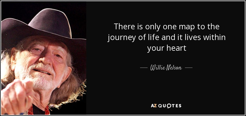 There is only one map to the journey of life and it lives within your heart - Willie Nelson