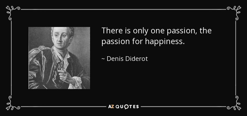 There is only one passion, the passion for happiness. - Denis Diderot