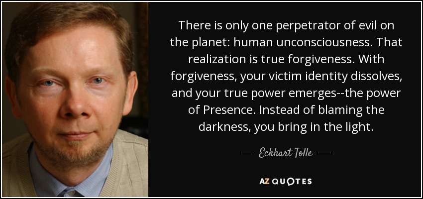 There is only one perpetrator of evil on the planet: human unconsciousness. That realization is true forgiveness. With forgiveness, your victim identity dissolves, and your true power emerges--the power of Presence. Instead of blaming the darkness, you bring in the light. - Eckhart Tolle