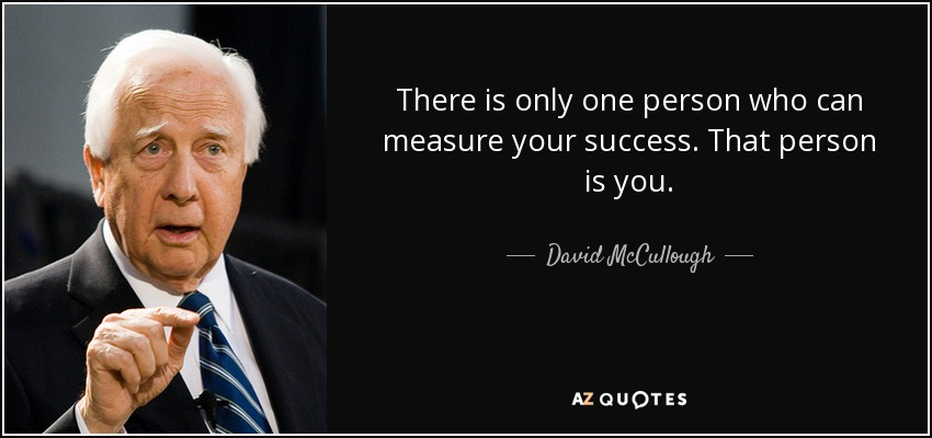 There is only one person who can measure your success. That person is you. - David McCullough