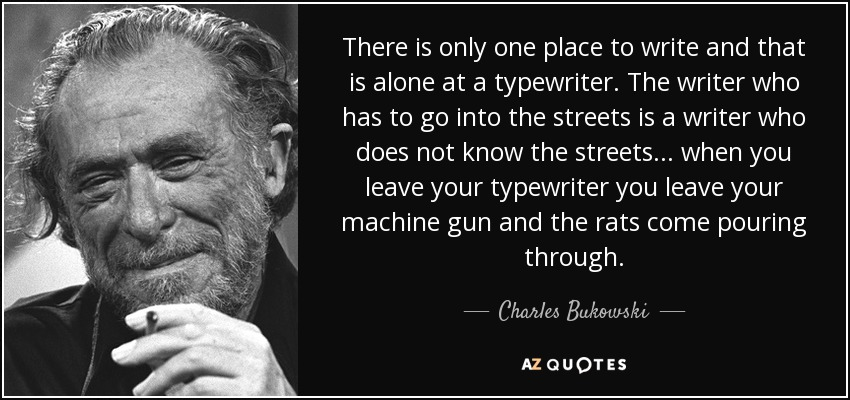 There is only one place to write and that is alone at a typewriter. The writer who has to go into the streets is a writer who does not know the streets. . . when you leave your typewriter you leave your machine gun and the rats come pouring through. - Charles Bukowski
