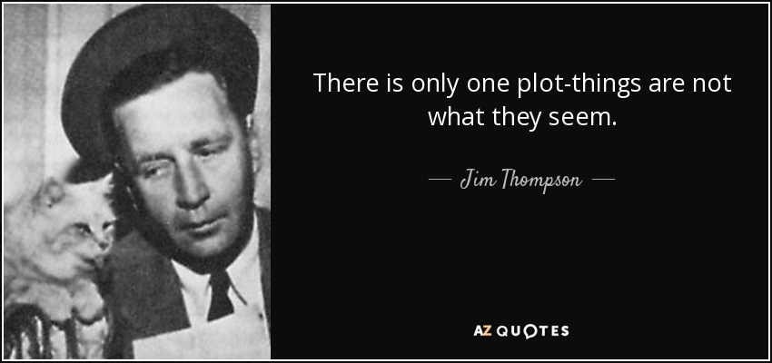 There is only one plot-things are not what they seem. - Jim Thompson