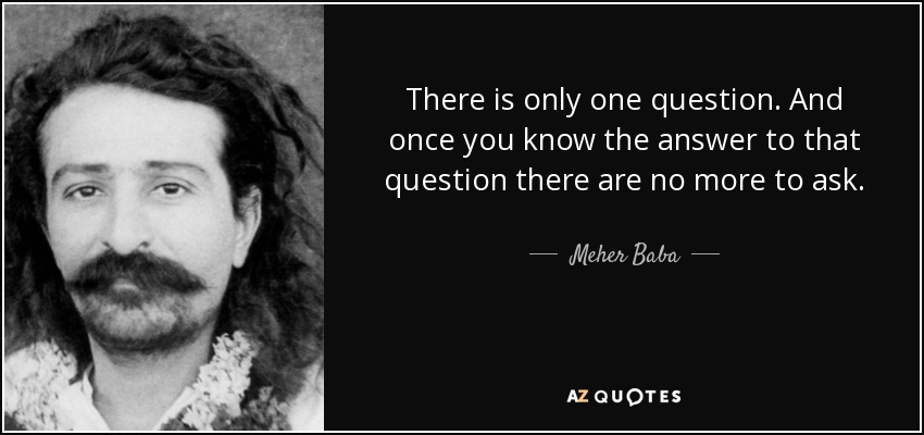 There is only one question. And once you know the answer to that question there are no more to ask. - Meher Baba