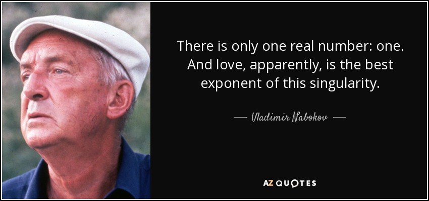 There is only one real number: one. And love, apparently, is the best exponent of this singularity. - Vladimir Nabokov