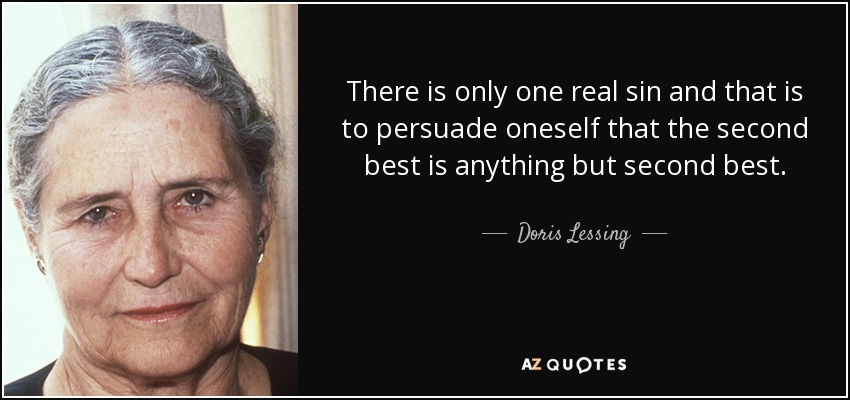 There is only one real sin and that is to persuade oneself that the second best is anything but second best. - Doris Lessing