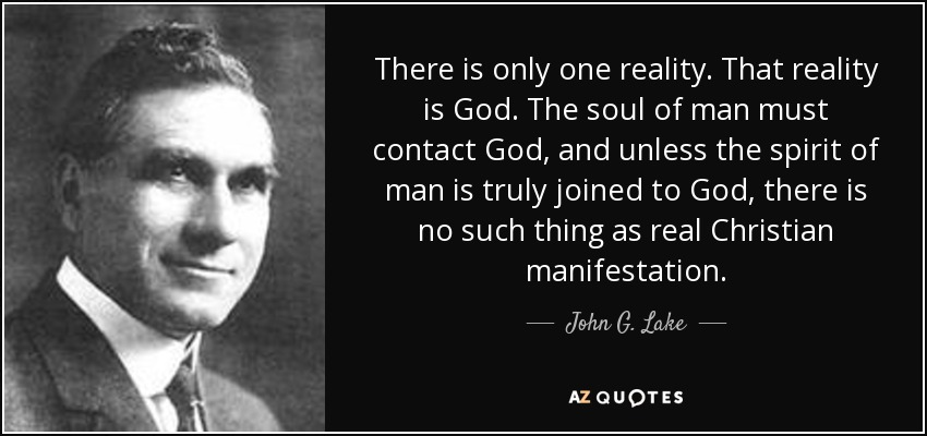 There is only one reality. That reality is God. The soul of man must contact God, and unless the spirit of man is truly joined to God, there is no such thing as real Christian manifestation. - John G. Lake