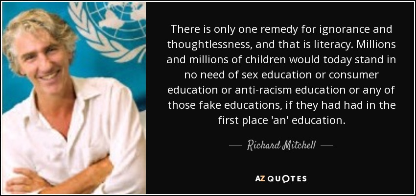 There is only one remedy for ignorance and thoughtlessness, and that is literacy. Millions and millions of children would today stand in no need of sex education or consumer education or anti-racism education or any of those fake educations, if they had had in the first place 'an' education. - Richard Mitchell