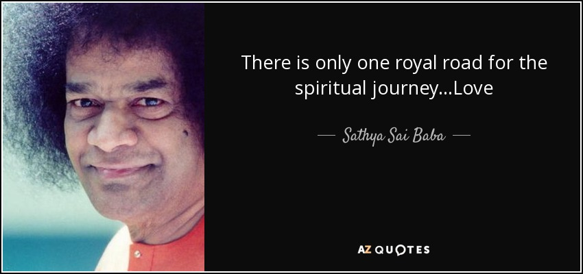 There is only one royal road for the spiritual journey...Love - Sathya Sai Baba