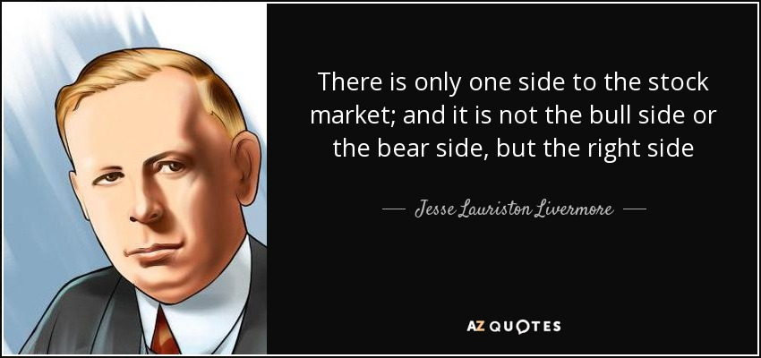 There is only one side to the stock market; and it is not the bull side or the bear side, but the right side - Jesse Lauriston Livermore
