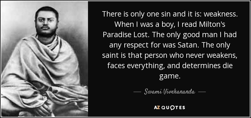 There is only one sin and it is: weakness. When I was a boy, I read Milton's Paradise Lost. The only good man I had any respect for was Satan. The only saint is that person who never weakens, faces everything, and determines die game. - Swami Vivekananda