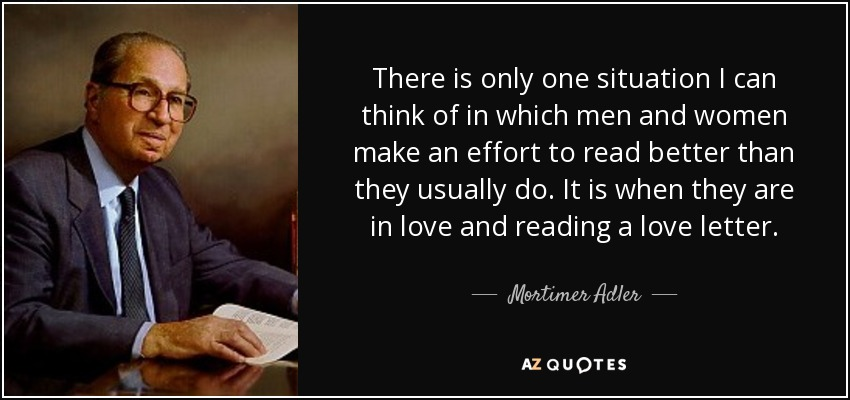There is only one situation I can think of in which men and women make an effort to read better than they usually do. It is when they are in love and reading a love letter. - Mortimer Adler