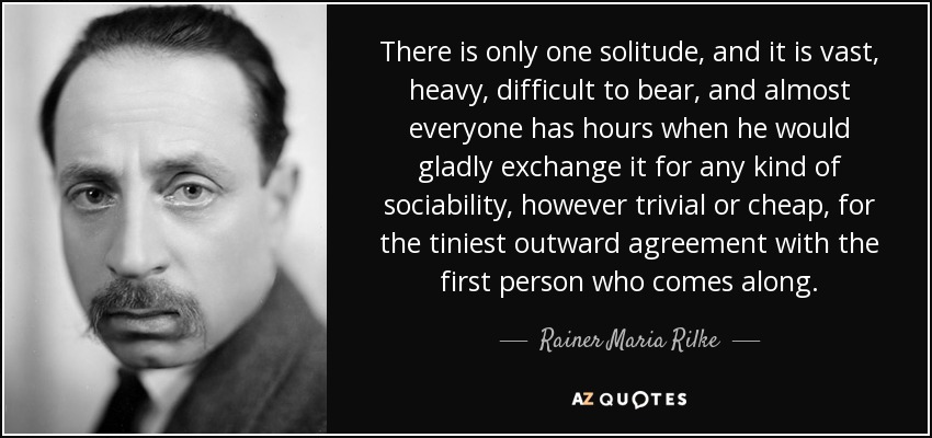 There is only one solitude, and it is vast, heavy, difficult to bear, and almost everyone has hours when he would gladly exchange it for any kind of sociability, however trivial or cheap, for the tiniest outward agreement with the first person who comes along.... - Rainer Maria Rilke