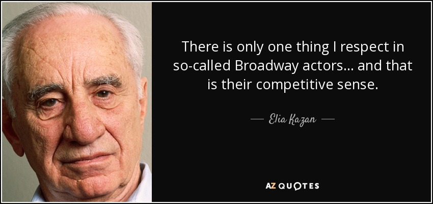 There is only one thing I respect in so-called Broadway actors... and that is their competitive sense. - Elia Kazan