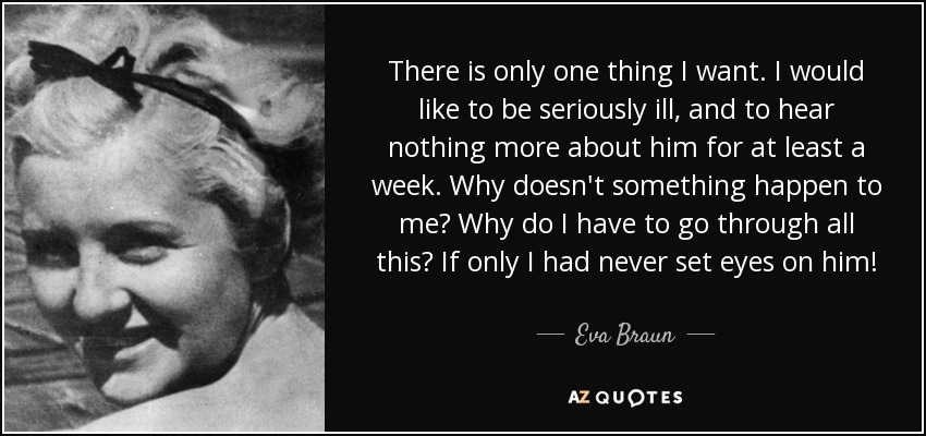 There is only one thing I want. I would like to be seriously ill, and to hear nothing more about him for at least a week. Why doesn't something happen to me? Why do I have to go through all this? If only I had never set eyes on him! - Eva Braun