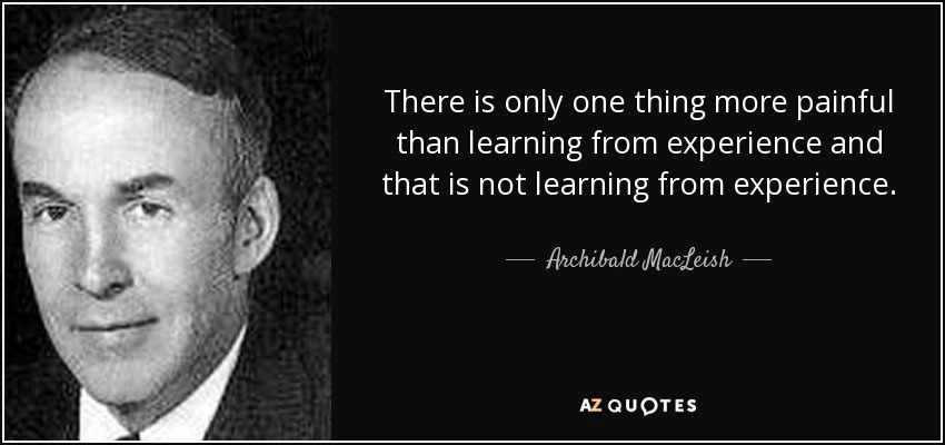 There is only one thing more painful than learning from experience and that is not learning from experience. - Archibald MacLeish