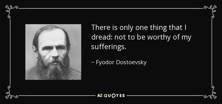 There is only one thing that I dread: not to be worthy of my sufferings. - Fyodor Dostoevsky