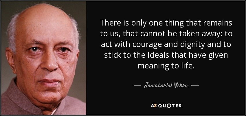 There is only one thing that remains to us, that cannot be taken away: to act with courage and dignity and to stick to the ideals that have given meaning to life. - Jawaharlal Nehru