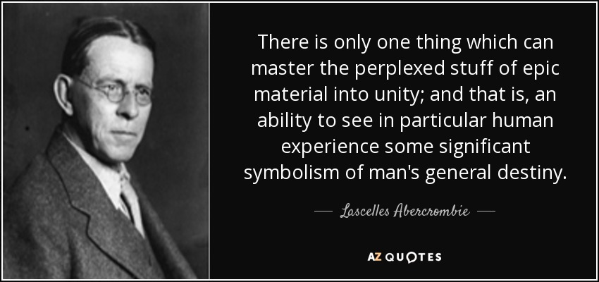 There is only one thing which can master the perplexed stuff of epic material into unity; and that is, an ability to see in particular human experience some significant symbolism of man's general destiny. - Lascelles Abercrombie