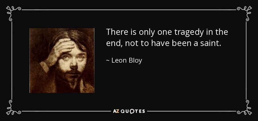 There is only one tragedy in the end, not to have been a saint. - Leon Bloy