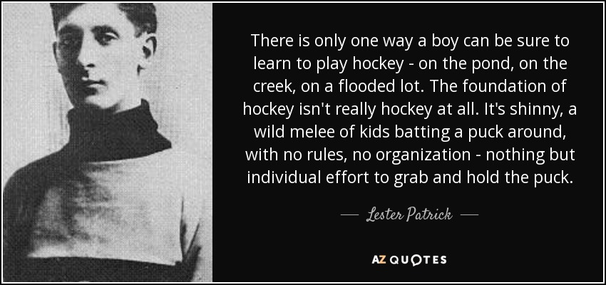 There is only one way a boy can be sure to learn to play hockey - on the pond, on the creek, on a flooded lot. The foundation of hockey isn't really hockey at all. It's shinny, a wild melee of kids batting a puck around, with no rules, no organization - nothing but individual effort to grab and hold the puck. - Lester Patrick