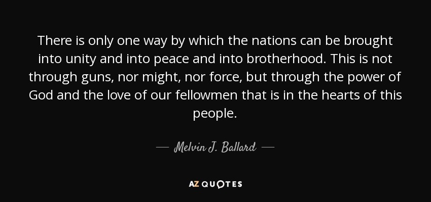 There is only one way by which the nations can be brought into unity and into peace and into brotherhood. This is not through guns, nor might, nor force, but through the power of God and the love of our fellowmen that is in the hearts of this people. - Melvin J. Ballard