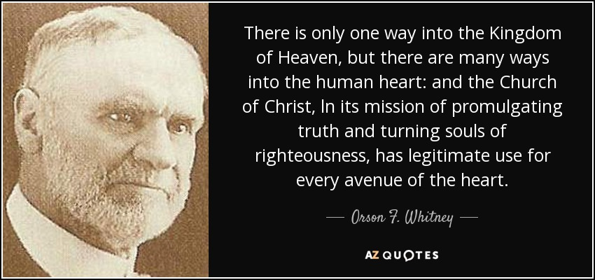 There is only one way into the Kingdom of Heaven, but there are many ways into the human heart: and the Church of Christ, ln its mission of promulgating truth and turning souls of righteousness, has legitimate use for every avenue of the heart. - Orson F. Whitney