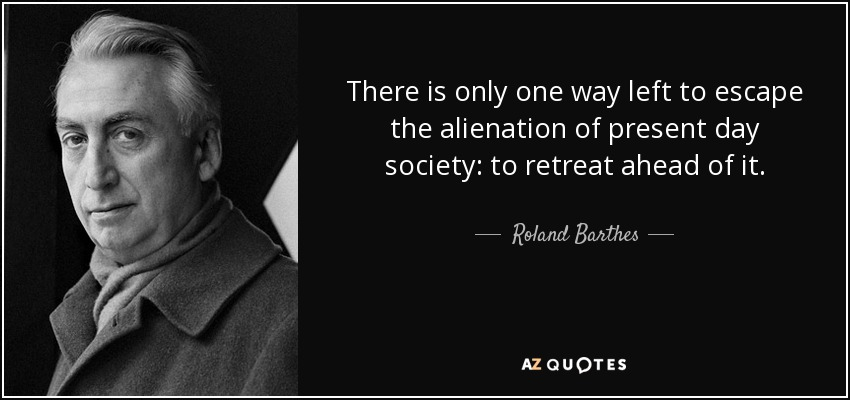 There is only one way left to escape the alienation of present day society: to retreat ahead of it. - Roland Barthes