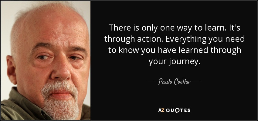 There is only one way to learn. It's through action. Everything you need to know you have learned through your journey. - Paulo Coelho