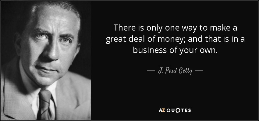 There is only one way to make a great deal of money; and that is in a business of your own. - J. Paul Getty