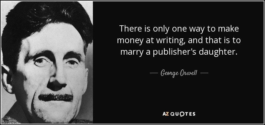 There is only one way to make money at writing, and that is to marry a publisher's daughter. - George Orwell