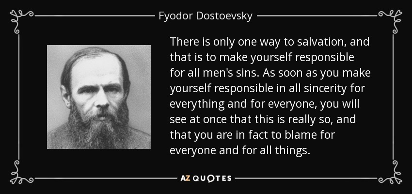 There is only one way to salvation, and that is to make yourself responsible for all men's sins. As soon as you make yourself responsible in all sincerity for everything and for everyone, you will see at once that this is really so, and that you are in fact to blame for everyone and for all things. - Fyodor Dostoevsky