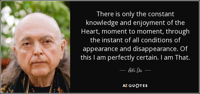 There is only the constant knowledge and enjoyment of the Heart, moment to moment, through the instant of all conditions of appearance and disappearance. Of this I am perfectly certain. I am That. - Adi Da