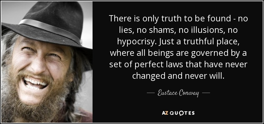 There is only truth to be found - no lies, no shams, no illusions, no hypocrisy. Just a truthful place, where all beings are governed by a set of perfect laws that have never changed and never will. - Eustace Conway