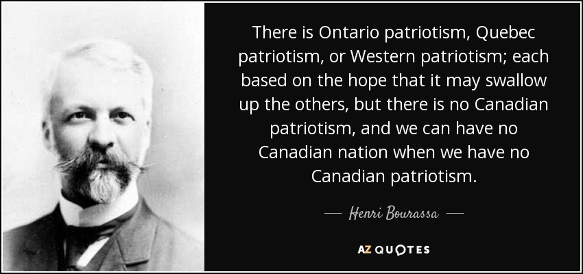There is Ontario patriotism, Quebec patriotism, or Western patriotism; each based on the hope that it may swallow up the others, but there is no Canadian patriotism, and we can have no Canadian nation when we have no Canadian patriotism. - Henri Bourassa