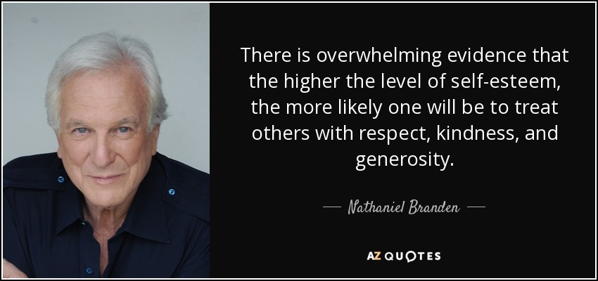 There is overwhelming evidence that the higher the level of self-esteem, the more likely one will be to treat others with respect, kindness, and generosity. - Nathaniel Branden