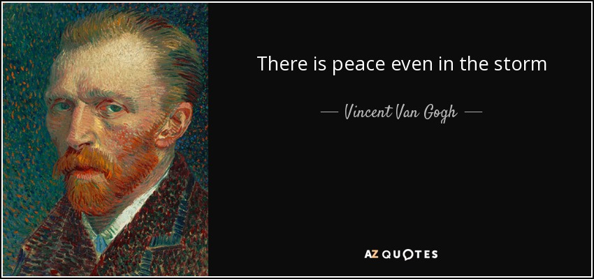 There is peace even in the storm - Vincent Van Gogh