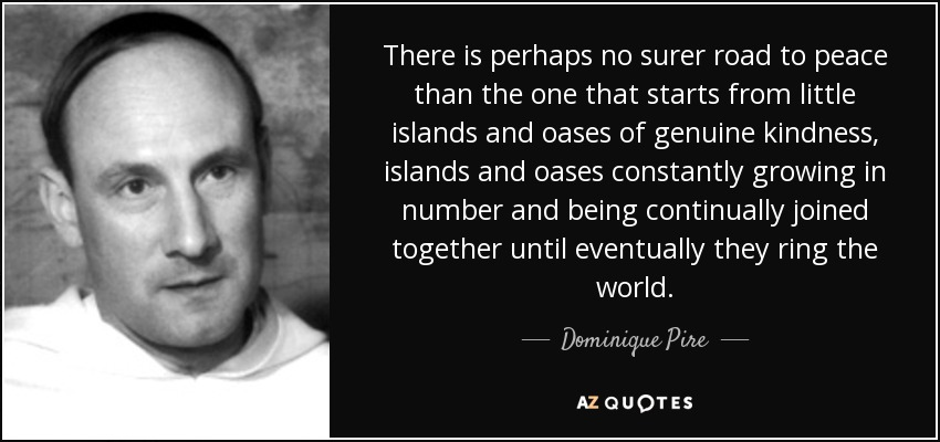 There is perhaps no surer road to peace than the one that starts from little islands and oases of genuine kindness, islands and oases constantly growing in number and being continually joined together until eventually they ring the world. - Dominique Pire